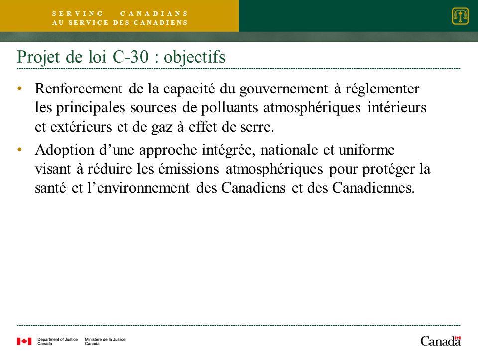 S E R V I N G C A N A D I A N S A U S E R V I C E D E S C A N A D I E N S Projet de loi C-30 : objectifs Renforcement de la capacité du gouvernement à réglementer les principales sources de polluants atmosphériques intérieurs et extérieurs et de gaz à effet de serre.
