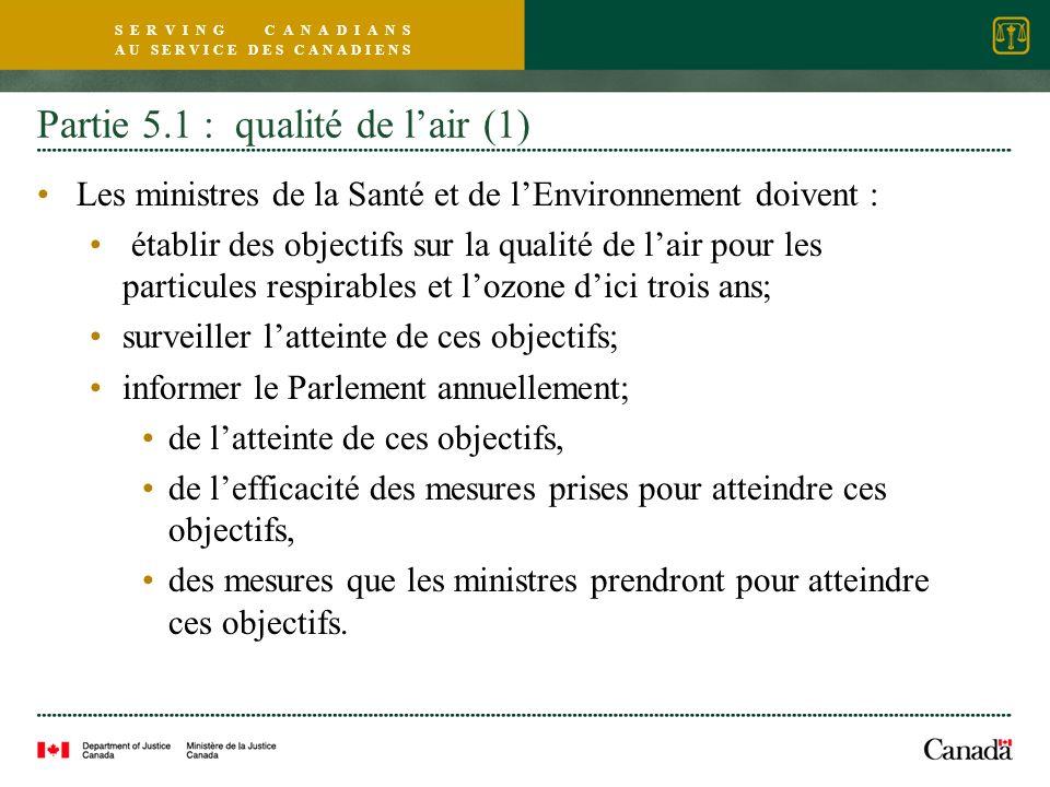 S E R V I N G C A N A D I A N S A U S E R V I C E D E S C A N A D I E N S Partie 5.1 : qualité de lair (1) Les ministres de la Santé et de lEnvironnement doivent : établir des objectifs sur la qualité de lair pour les particules respirables et lozone dici trois ans; surveiller latteinte de ces objectifs; informer le Parlement annuellement; de latteinte de ces objectifs, de lefficacité des mesures prises pour atteindre ces objectifs, des mesures que les ministres prendront pour atteindre ces objectifs.