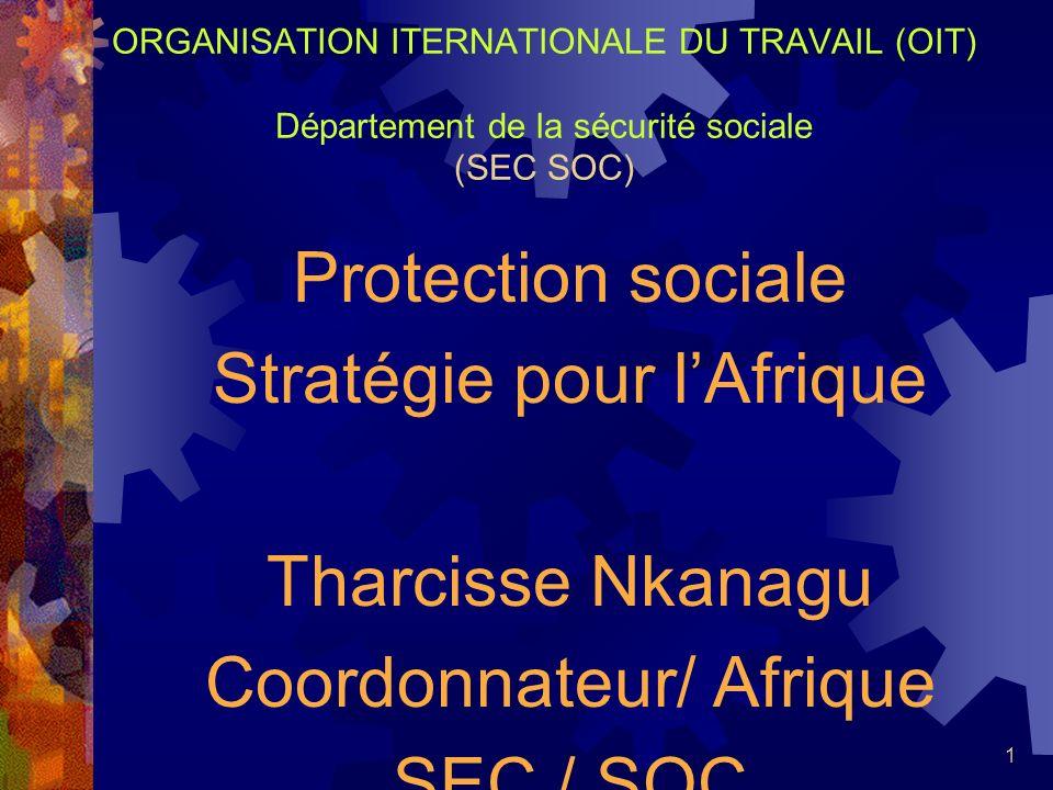 1 ORGANISATION ITERNATIONALE DU TRAVAIL (OIT) Département de la sécurité sociale (SEC SOC) Protection sociale Stratégie pour lAfrique Tharcisse Nkanag