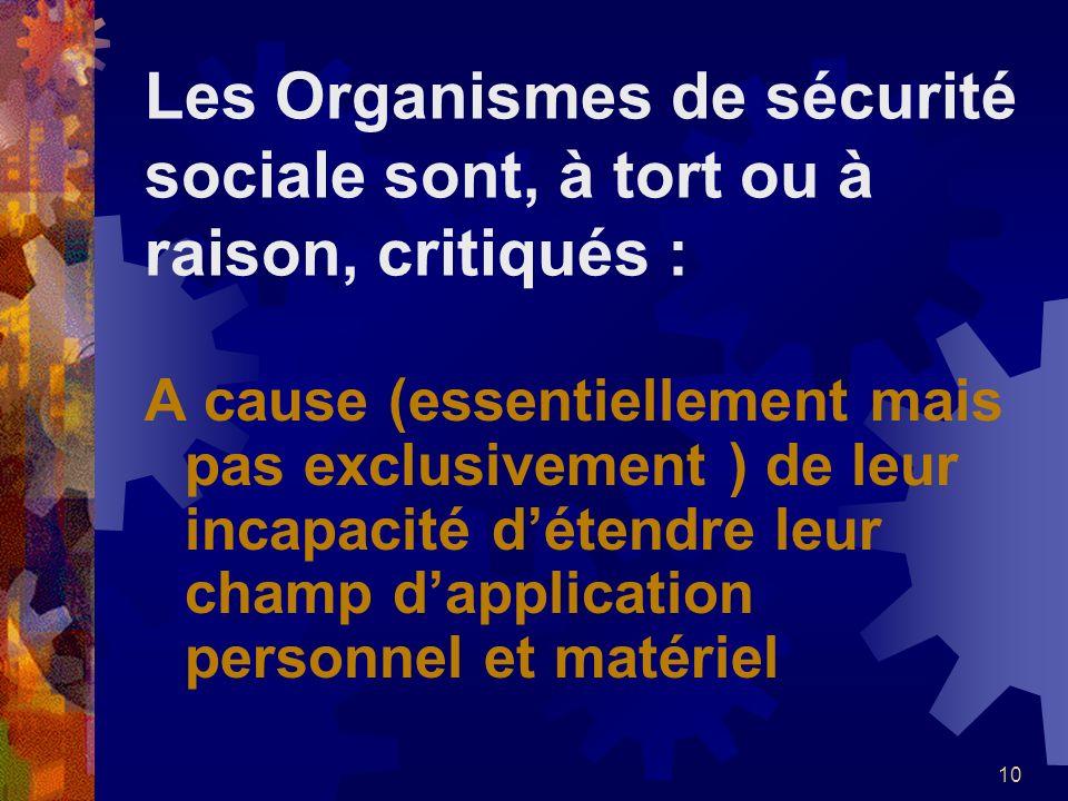 10 CRITIQUES Les Organismes de sécurité sociale sont, à tort ou à raison, critiqués : A cause (essentiellement mais pas exclusivement ) de leur incapa