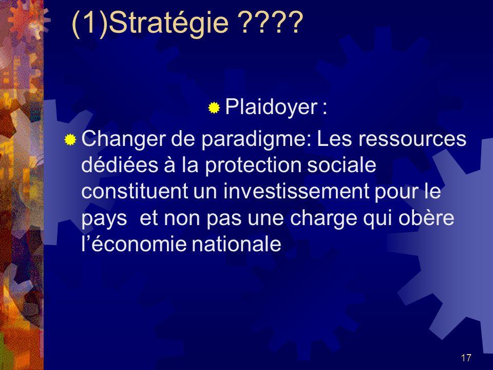 17 (1)Stratégie ???? Plaidoyer : Changer de paradigme: Les ressources dédiées à la protection sociale constituent un investissement pour le pays et no