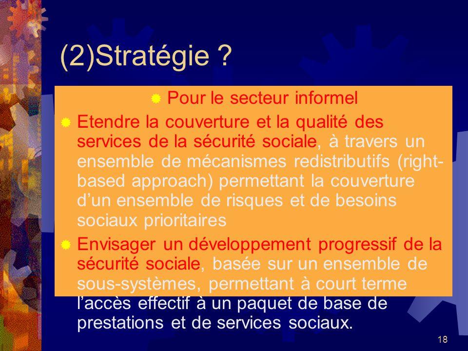 18 (2)Stratégie ? Pour le secteur informel Etendre la couverture et la qualité des services de la sécurité sociale, à travers un ensemble de mécanisme