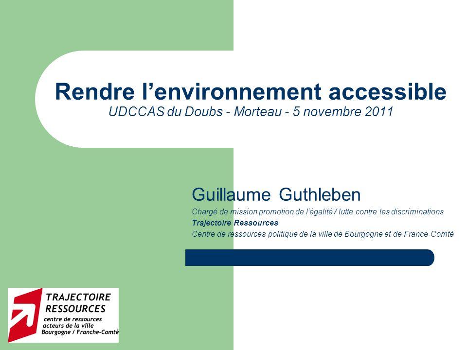 1 Rendre lenvironnement accessible UDCCAS du Doubs - Morteau - 5 novembre 2011 Guillaume Guthleben Chargé de mission promotion de légalité / lutte con