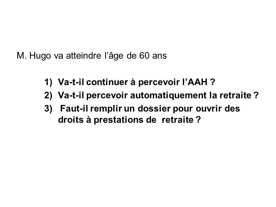 M. Hugo va atteindre lâge de 60 ans 1)Va-t-il continuer à percevoir lAAH ? 2)Va-t-il percevoir automatiquement la retraite ? 3) Faut-il remplir un dos
