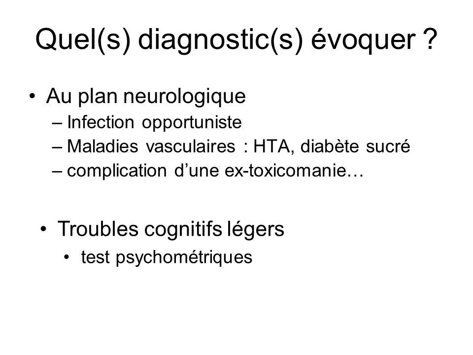 Quel(s) diagnostic(s) évoquer ? Au plan neurologique –Infection opportuniste –Maladies vasculaires : HTA, diabète sucré –complication dune ex-toxicoma
