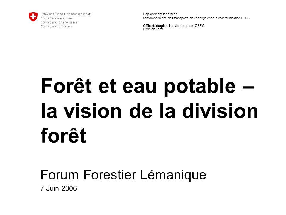 Département fédéral de l environnement, des transports, de l énergie et de la communication ETEC Office fédéral de l environnement OFEV Forêt et eau potable – la vision de la division forêt Forum Forestier Lémanique 7 Juin 2006 Division Forêt
