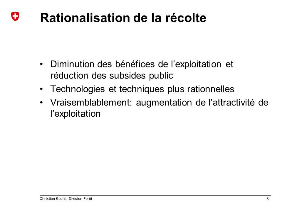 5 Christian Küchli, Division Forêt Rationalisation de la récolte Diminution des bénéfices de lexploitation et réduction des subsides public Technologies et techniques plus rationnelles Vraisemblablement: augmentation de lattractivité de lexploitation