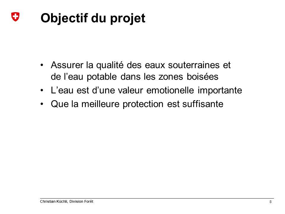 8 Christian Küchli, Division Forêt Objectif du projet Assurer la qualité des eaux souterraines et de leau potable dans les zones boisées Leau est dune valeur emotionelle importante Que la meilleure protection est suffisante