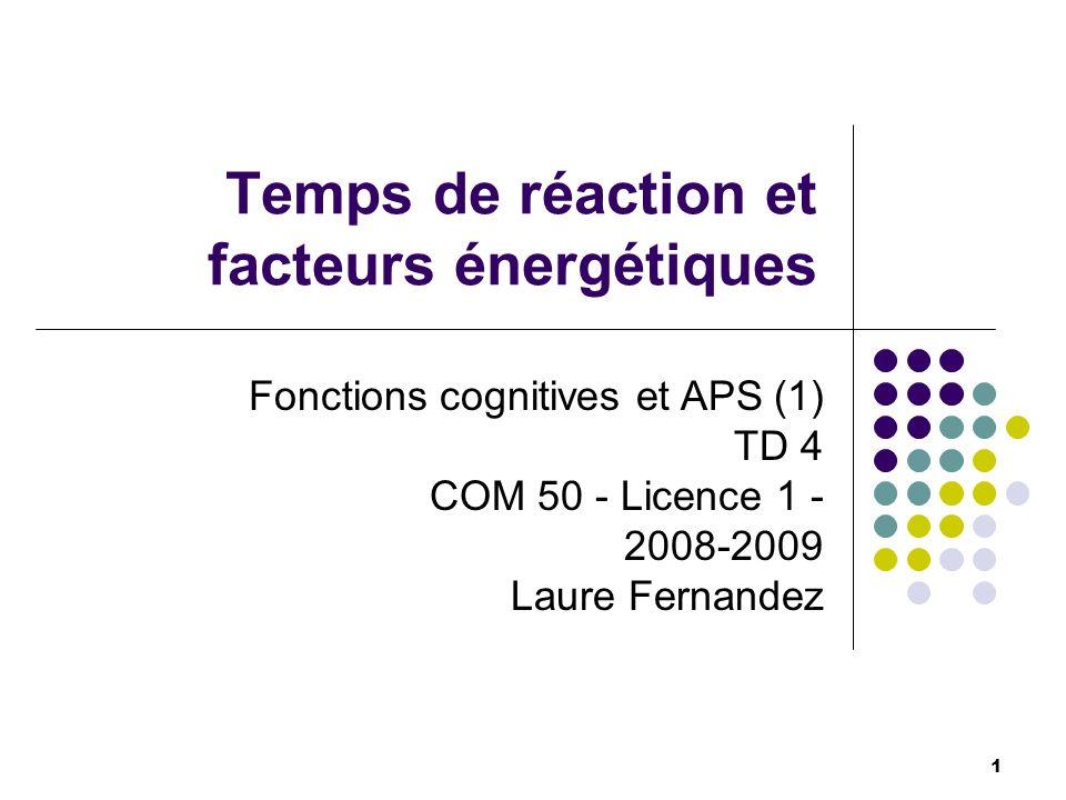 Temps de réaction et facteurs énergétiques 1 Fonctions cognitives et APS (1) TD 4 COM 50 - Licence 1 - 2008-2009 Laure Fernandez