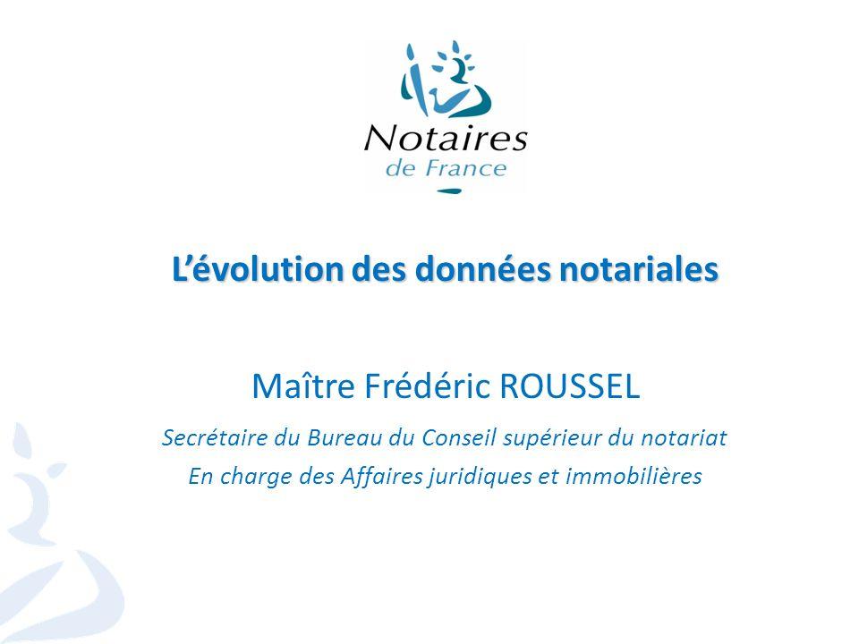 1 Lévolution des données notariales Maître Frédéric ROUSSEL Secrétaire du Bureau du Conseil supérieur du notariat En charge des Affaires juridiques et immobilières