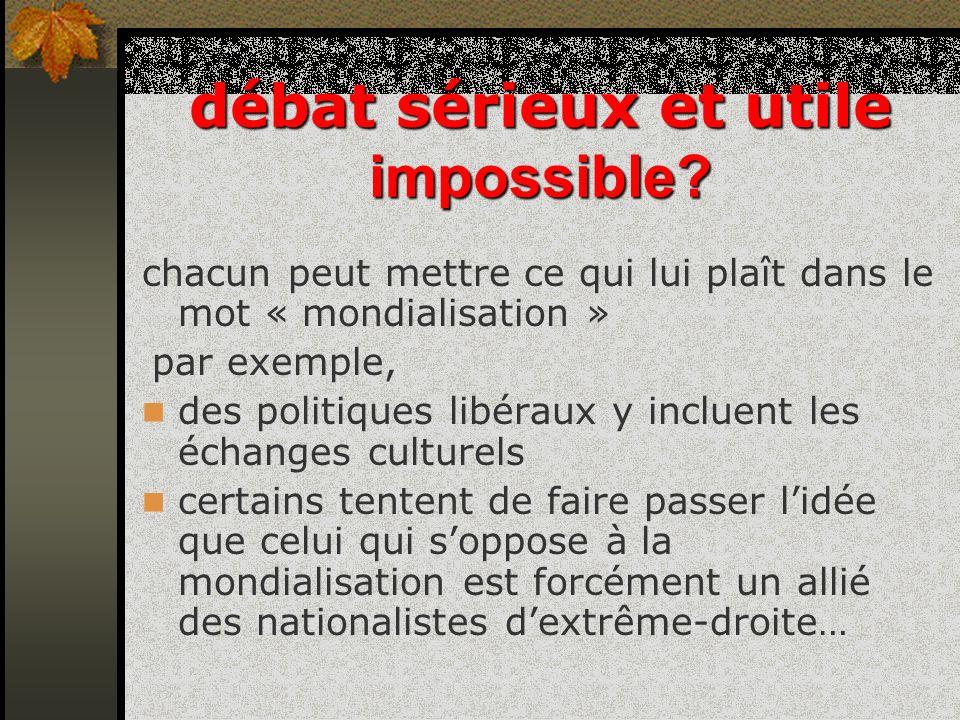 débat sérieux et utile impossible? chacun peut mettre ce qui lui plaît dans le mot « mondialisation » par exemple, des politiques libéraux y incluent