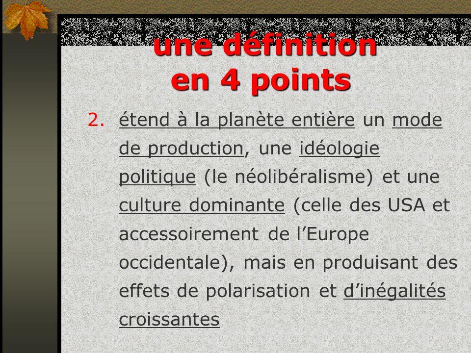 2.étend à la planète entière un mode de production, une idéologie politique (le néolibéralisme) et une culture dominante (celle des USA et accessoirem