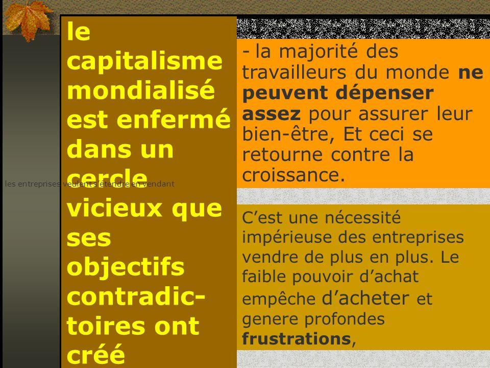 le capitalisme mondialisé est enfermé dans un cercle vicieux que ses objectifs contradic- toires ont créé - la majorité des travailleurs du monde ne p