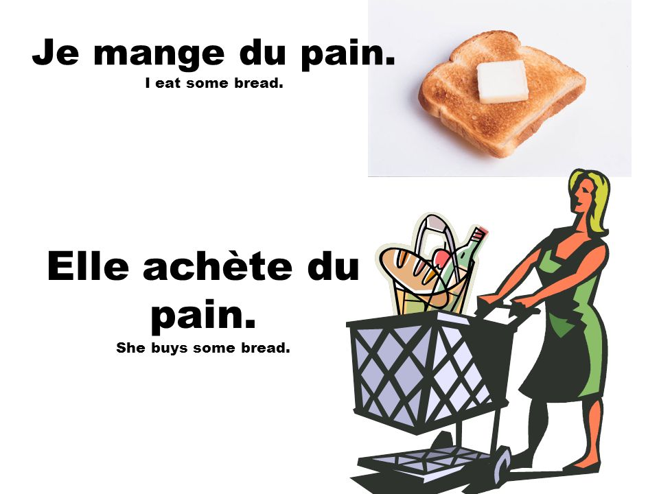 Elle achète du pain. She buys some bread. Je mange du pain. I eat some bread.
