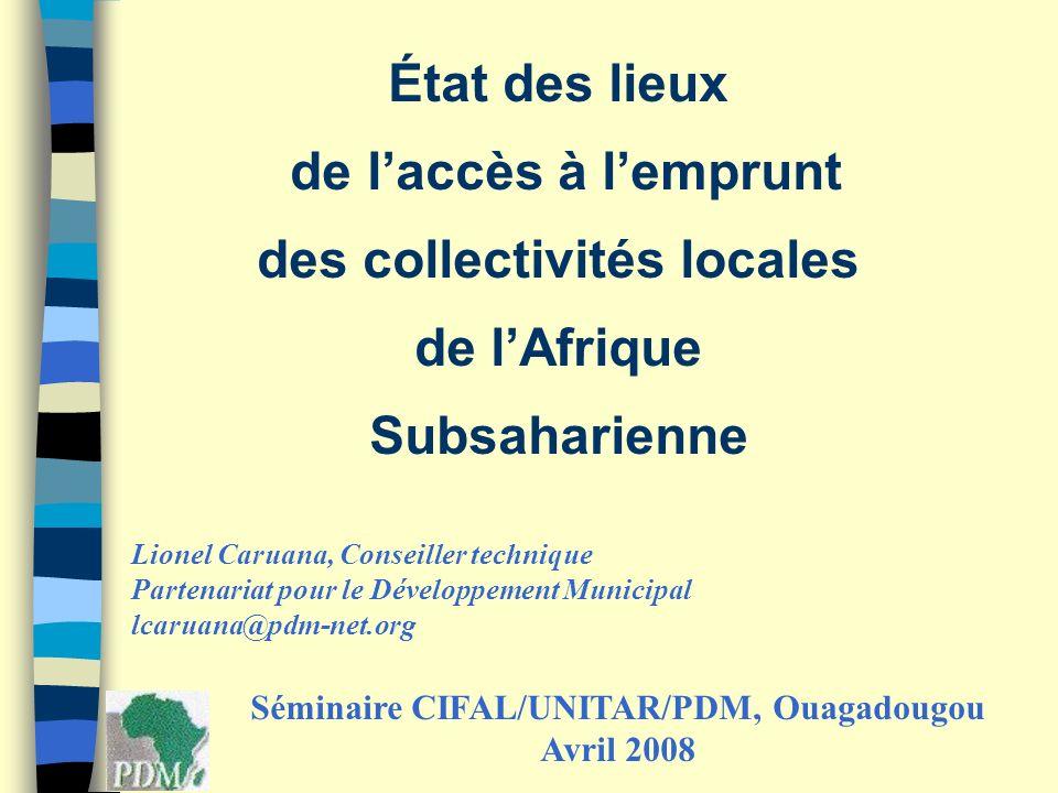 État des lieux de laccès à lemprunt des collectivités locales de lAfrique Subsaharienne Séminaire CIFAL/UNITAR/PDM, Ouagadougou Avril 2008 Lionel Caru