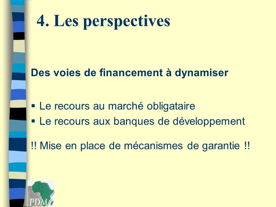 Des voies de financement à dynamiser Le recours au marché obligataire Le recours aux banques de développement !! Mise en place de mécanismes de garant