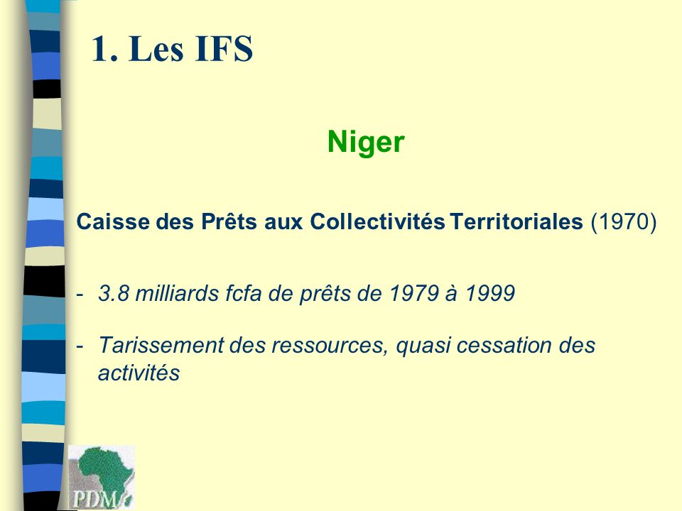1. Les IFS Niger Caisse des Prêts aux Collectivités Territoriales (1970) -3.8 milliards fcfa de prêts de 1979 à 1999 -Tarissement des ressources, quas