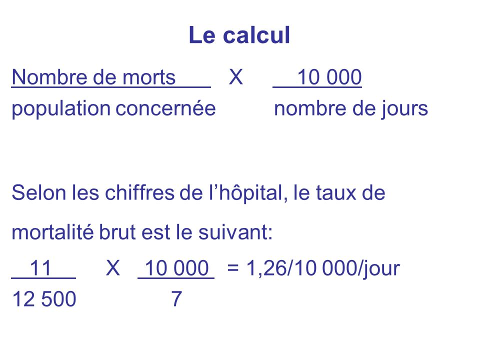 Le calcul Nombre de morts X 10 000 population concernée nombre de jours Selon les chiffres de lhôpital, le taux de mortalité brut est le suivant: 11 X