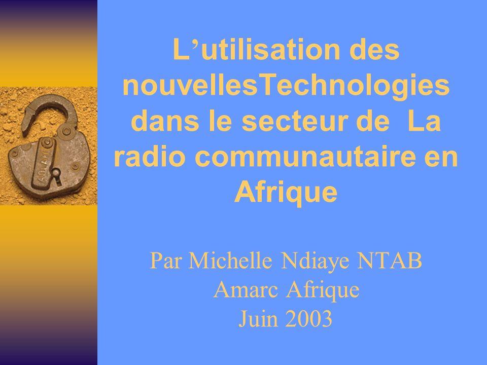 L utilisation des nouvellesTechnologies dans le secteur de La radio communautaire en Afrique Par Michelle Ndiaye NTAB Amarc Afrique Juin 2003