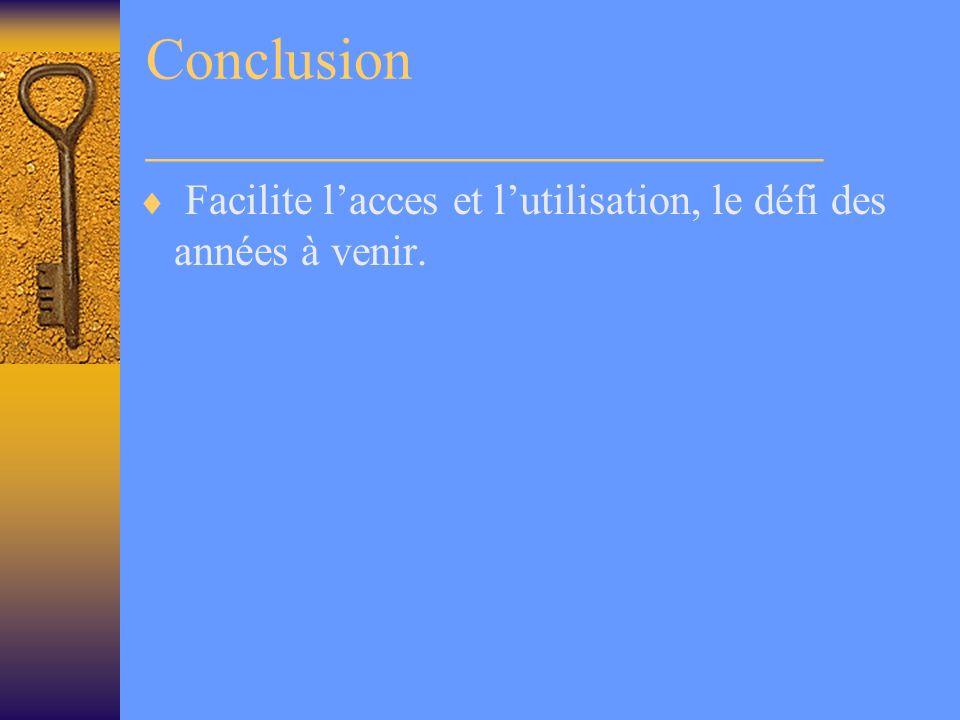 Conclusion _______________________ Facilite lacces et lutilisation, le défi des années à venir.