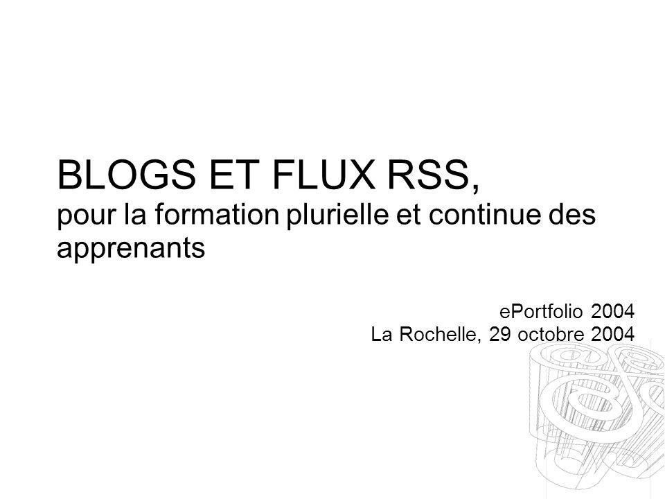 BLOGS ET FLUX RSS, pour la formation plurielle et continue des apprenants ePortfolio 2004 La Rochelle, 29 octobre 2004