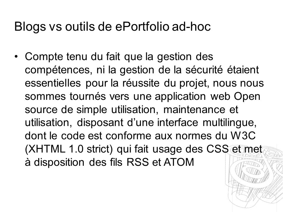 Blogs vs outils de ePortfolio ad-hoc Compte tenu du fait que la gestion des compétences, ni la gestion de la sécurité étaient essentielles pour la réussite du projet, nous nous sommes tournés vers une application web Open source de simple utilisation, maintenance et utilisation, disposant dune interface multilingue, dont le code est conforme aux normes du W3C (XHTML 1.0 strict) qui fait usage des CSS et met à disposition des fils RSS et ATOM