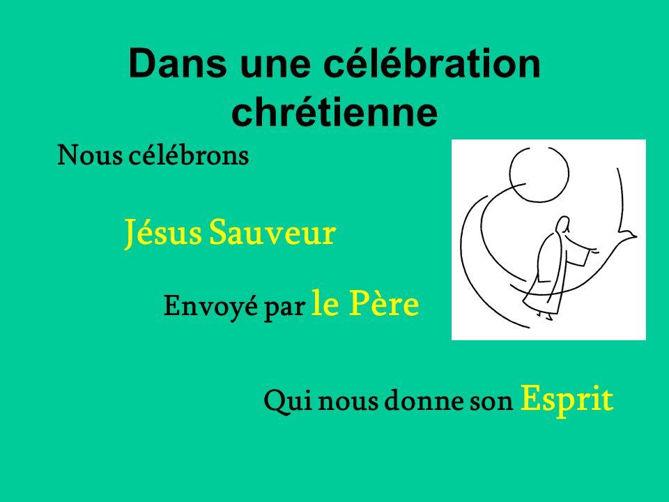 Dans une célébration chrétienne Jésus Sauveur Envoyé par le Père Qui nous donne son Esprit Nous célébrons