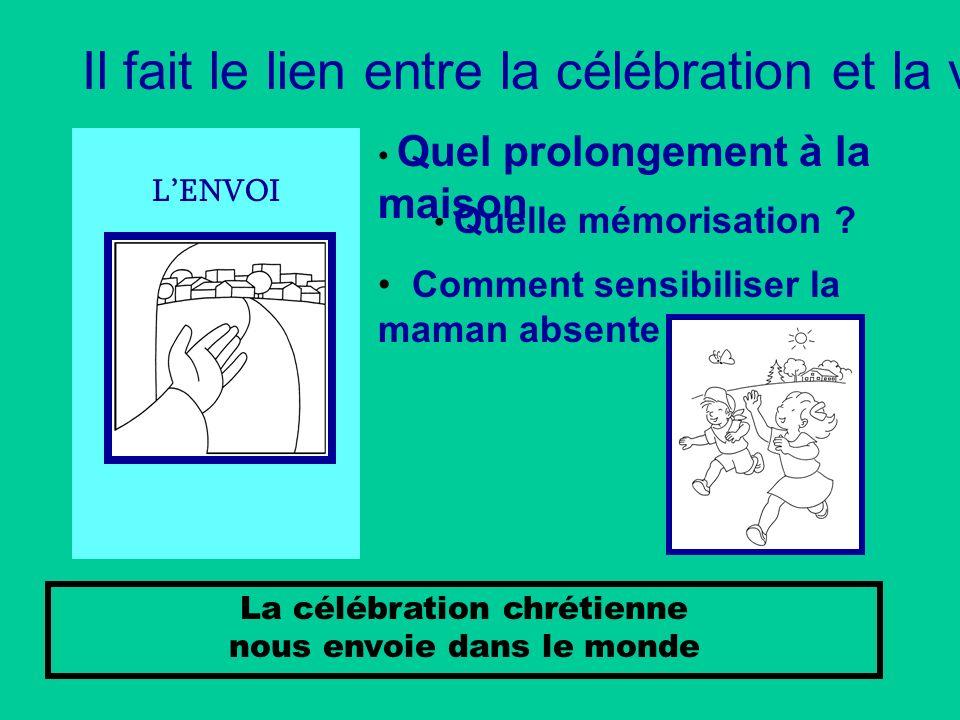 LENVOI La célébration chrétienne nous envoie dans le monde Il fait le lien entre la célébration et la vie Quel prolongement à la maison Quelle mémoris