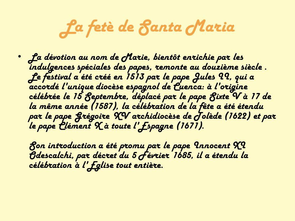 La fetè de Santa Maria La dévotion au nom de Marie, bientôt enrichie par les indulgences spéciales des papes, remonte au douzième siècle.