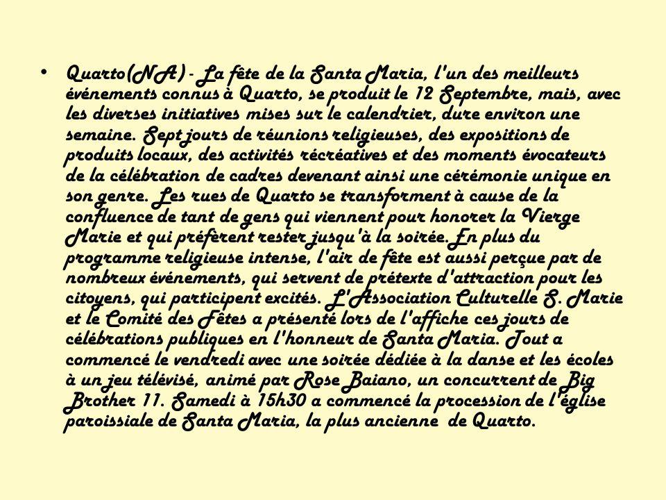 Quarto(NA) - La fête de la Santa Maria, l un des meilleurs événements connus à Quarto, se produit le 12 Septembre, mais, avec les diverses initiatives mises sur le calendrier, dure environ une semaine.