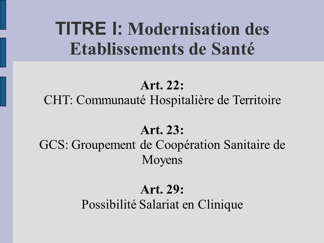 TITRE I: Modernisation des Etablissements de Santé Art. 22: CHT: Communauté Hospitalière de Territoire Art. 23: GCS: Groupement de Coopération Sanitai