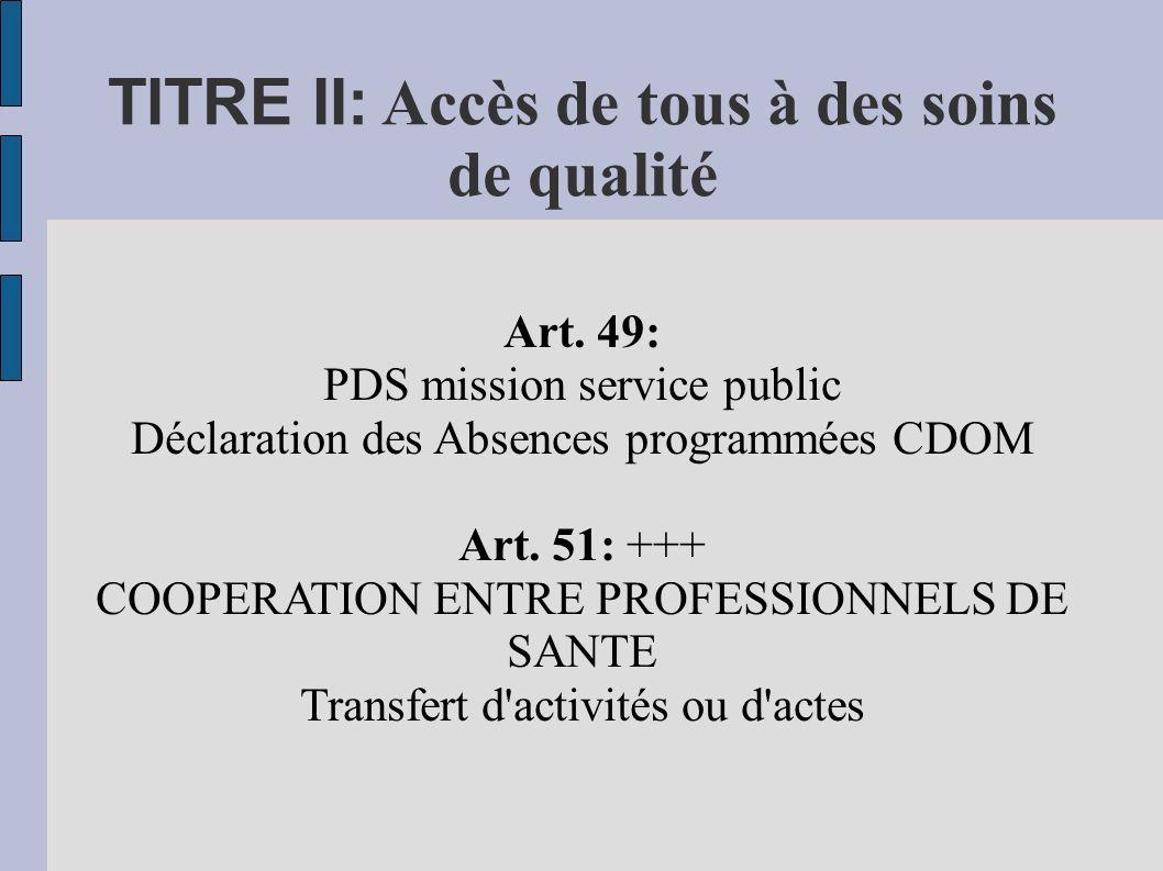 TITRE II: Accès de tous à des soins de qualité Art. 49: PDS mission service public Déclaration des Absences programmées CDOM Art. 51: +++ COOPERATION