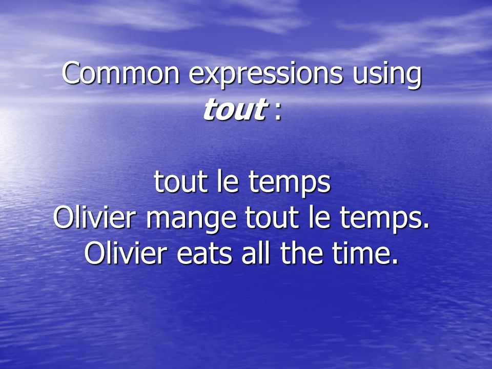 Common expressions using tout : tout le temps Olivier mange tout le temps. Olivier eats all the time.
