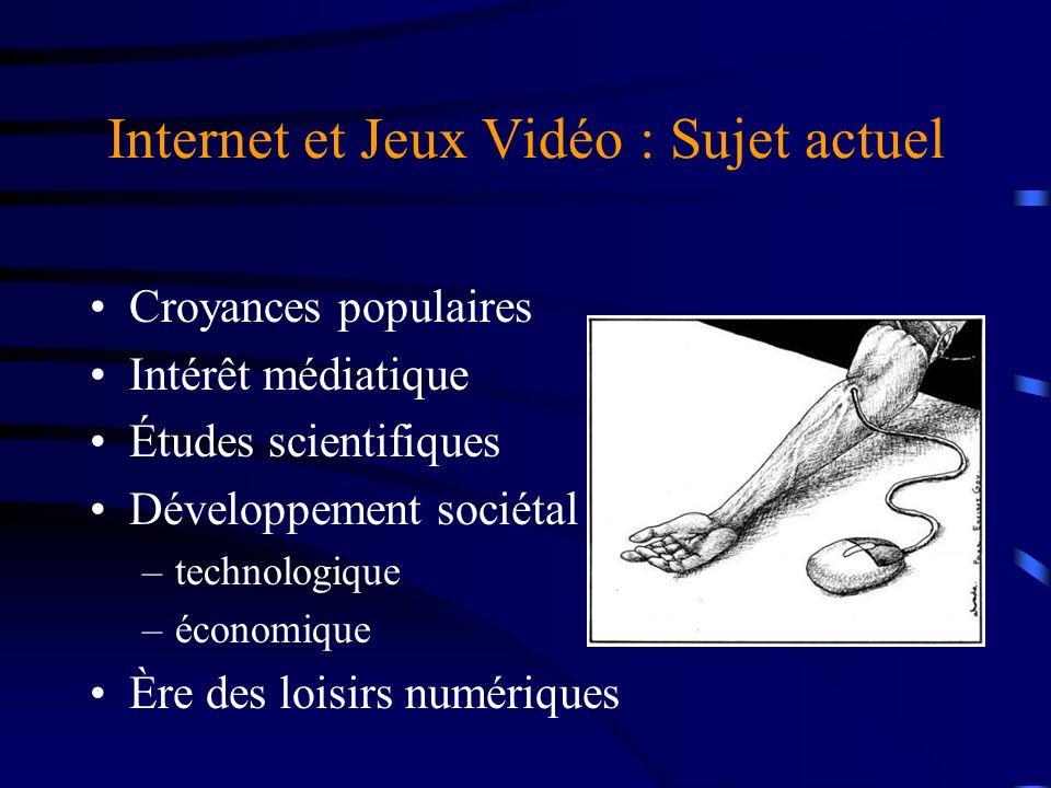 Internet et Jeux Vidéo : Sujet actuel Croyances populaires Intérêt médiatique Études scientifiques Développement sociétal : –technologique –économique