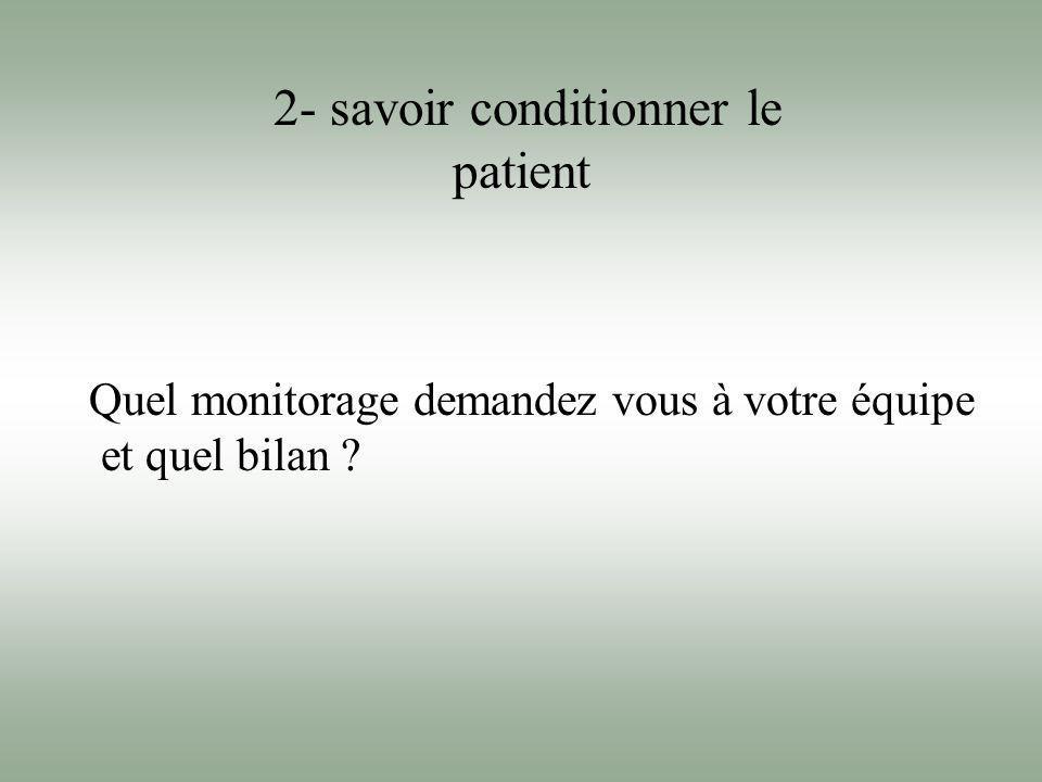 2- savoir conditionner le patient Quel monitorage demandez vous à votre équipe et quel bilan ?