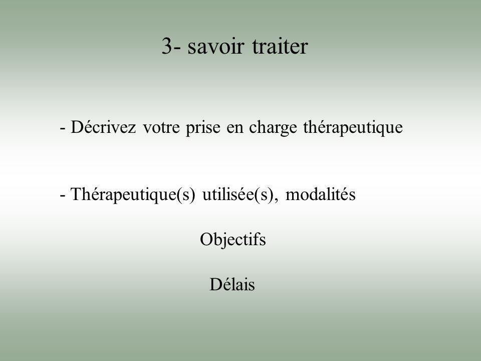 3- savoir traiter - Décrivez votre prise en charge thérapeutique - Thérapeutique(s) utilisée(s), modalités Objectifs Délais