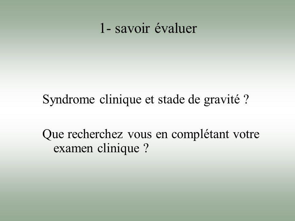 Syndrome clinique et stade de gravité ? Que recherchez vous en complétant votre examen clinique ? 1- savoir évaluer