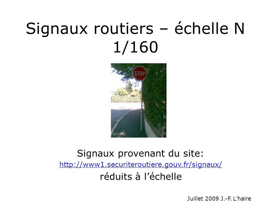 Signaux routiers – échelle N 1/160 Signaux provenant du site: http://www1.securiteroutiere.gouv.fr/signaux/ réduits à léchelle Juillet 2009 J.-F. Lhai