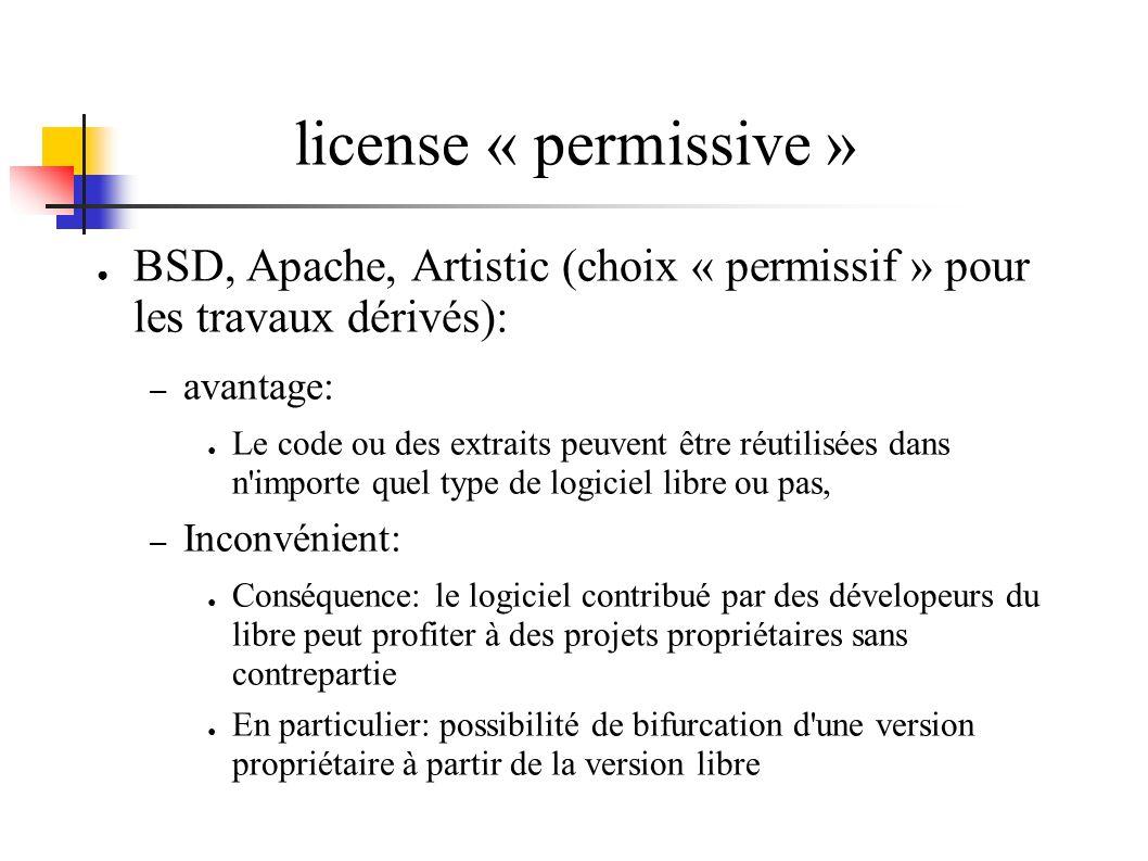 license « permissive » BSD, Apache, Artistic (choix « permissif » pour les travaux dérivés): – avantage: Le code ou des extraits peuvent être réutilisées dans n importe quel type de logiciel libre ou pas, – Inconvénient: Conséquence: le logiciel contribué par des dévelopeurs du libre peut profiter à des projets propriétaires sans contrepartie En particulier: possibilité de bifurcation d une version propriétaire à partir de la version libre