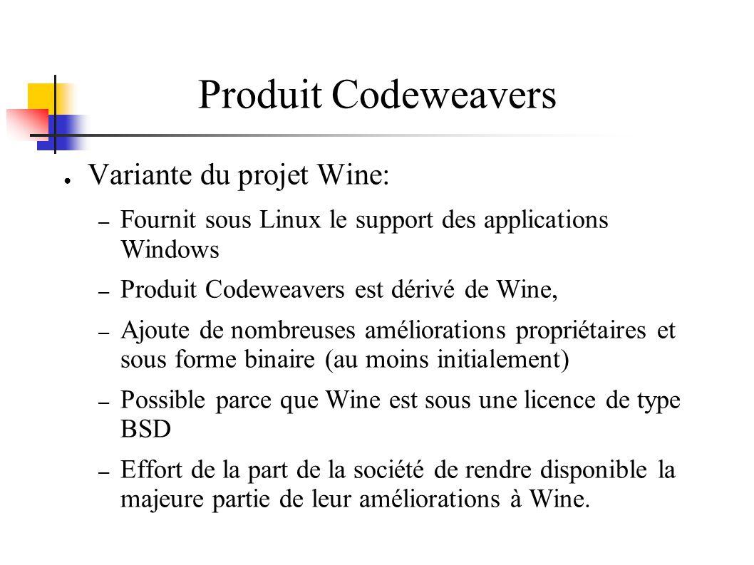 Produit Codeweavers Variante du projet Wine: – Fournit sous Linux le support des applications Windows – Produit Codeweavers est dérivé de Wine, – Ajoute de nombreuses améliorations propriétaires et sous forme binaire (au moins initialement) – Possible parce que Wine est sous une licence de type BSD – Effort de la part de la société de rendre disponible la majeure partie de leur améliorations à Wine.