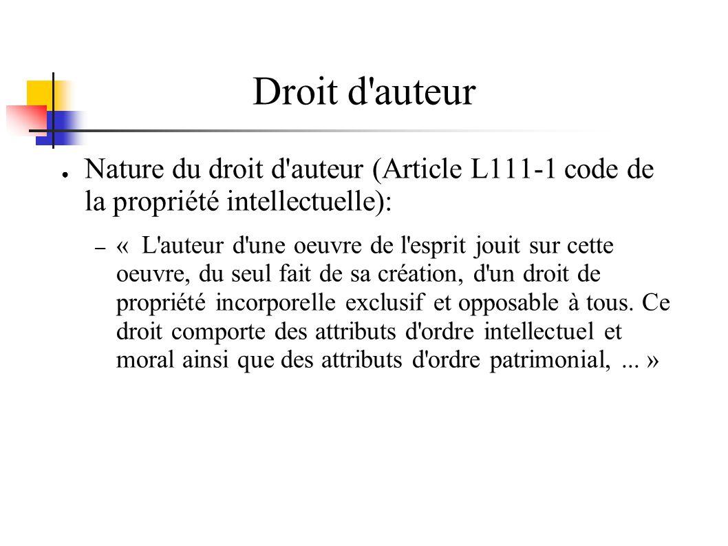 Droit d auteur Nature du droit d auteur (Article L111-1 code de la propriété intellectuelle): – « L auteur d une oeuvre de l esprit jouit sur cette oeuvre, du seul fait de sa création, d un droit de propriété incorporelle exclusif et opposable à tous.