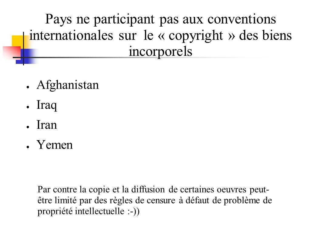 Pays ne participant pas aux conventions internationales sur le « copyright » des biens incorporels Afghanistan Iraq Iran Yemen Par contre la copie et la diffusion de certaines oeuvres peut- être limité par des règles de censure à défaut de problème de propriété intellectuelle :-))