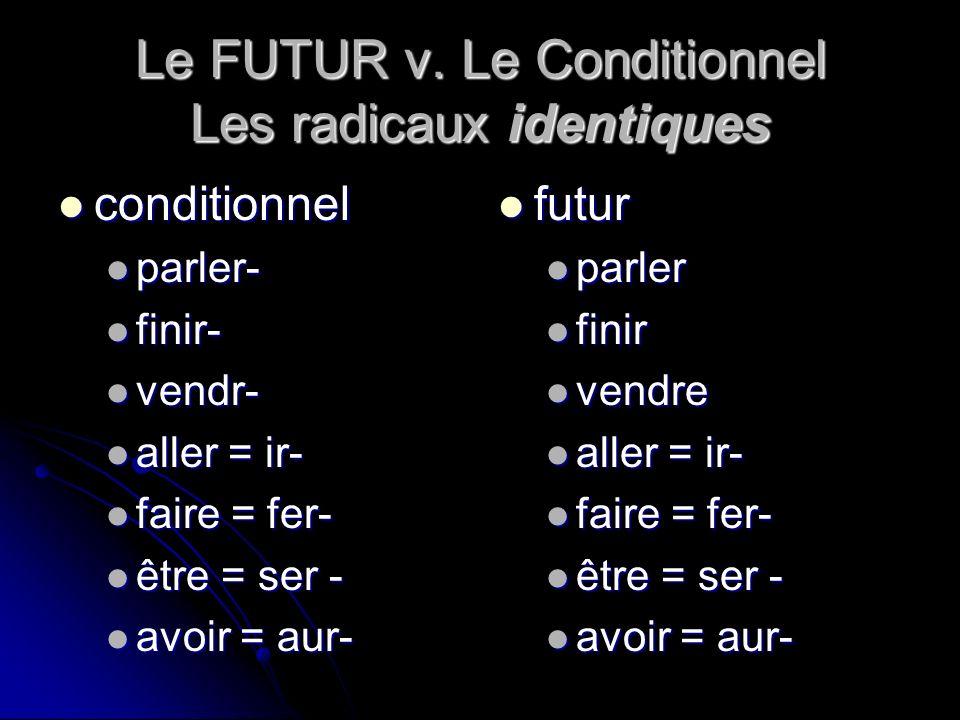 Le FUTUR v. Le Conditionnel Les radicaux identiques conditionnel conditionnel parler- parler- finir- finir- vendr- vendr- aller = ir- aller = ir- fair