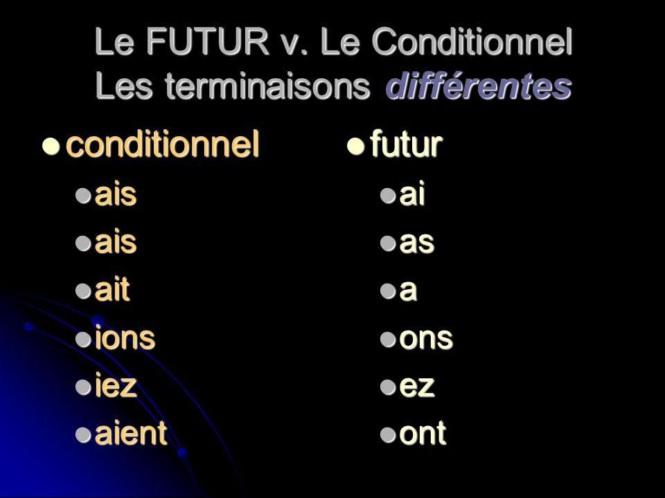 Le FUTUR v. Le Conditionnel Les terminaisons différentes conditionnel conditionnel ais ais ait ait ions ions iez iez aient aient futur futur ai ai as