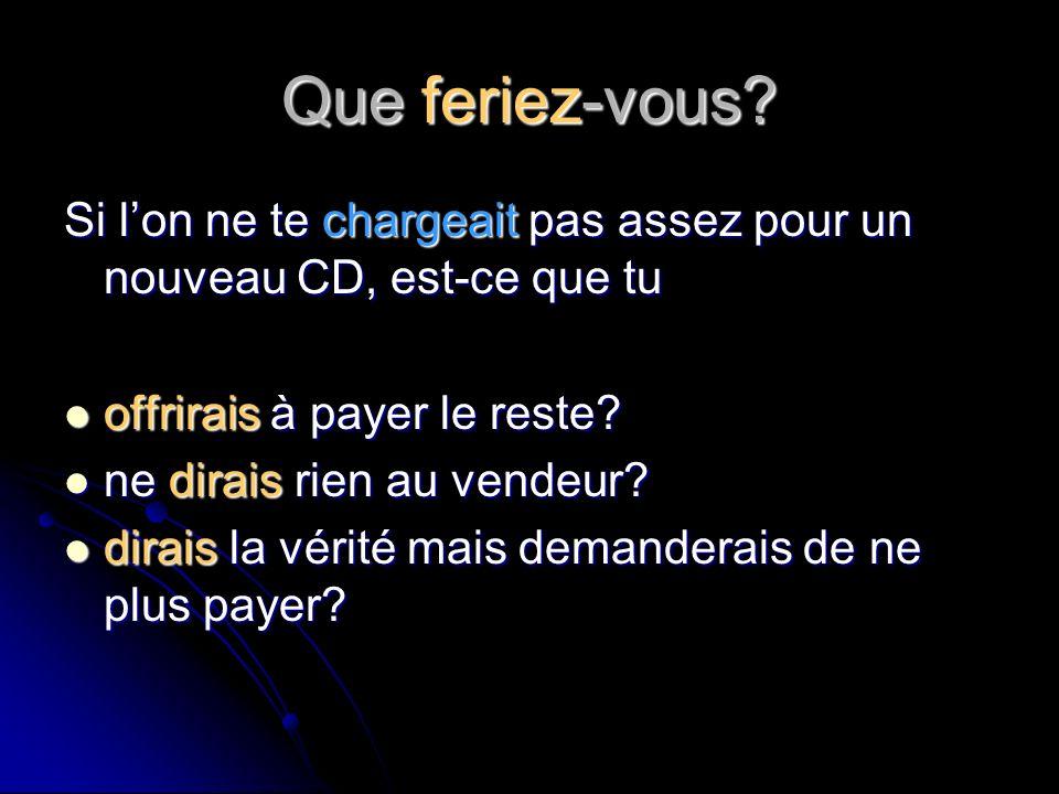 Que feriez-vous? Si lon ne te chargeait pas assez pour un nouveau CD, est-ce que tu offrirais à payer le reste? offrirais à payer le reste? ne dirais