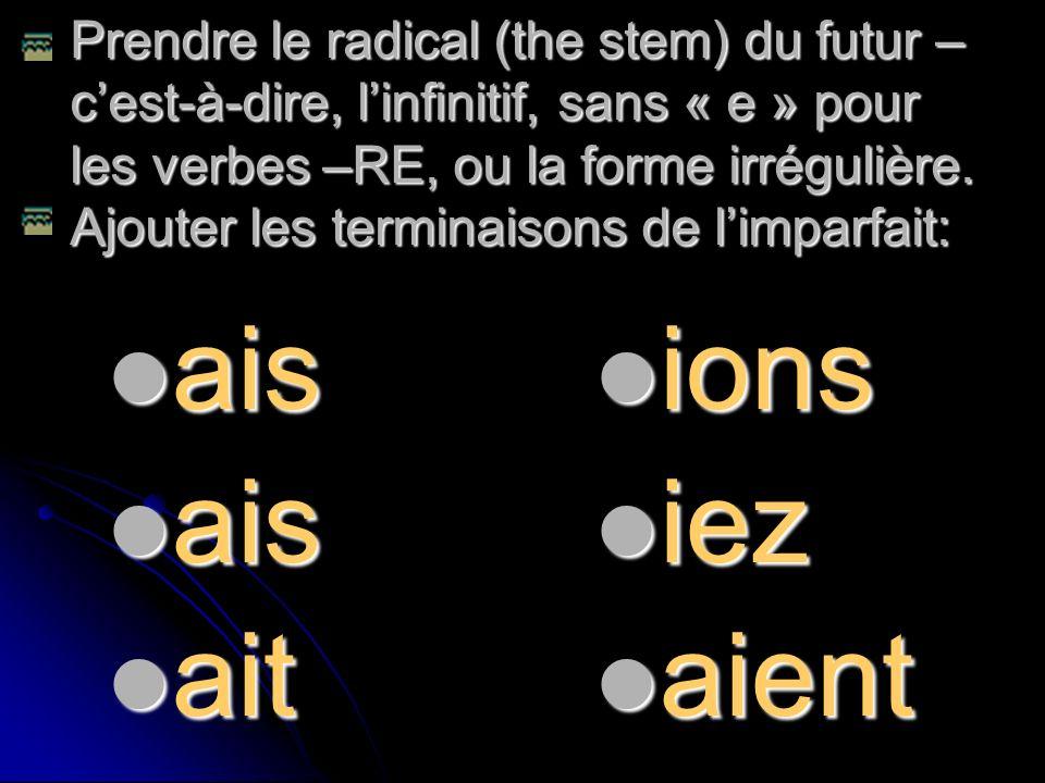 Prendre le radical (the stem) du futur – cest-à-dire, linfinitif, sans « e » pour les verbes –RE, ou la forme irrégulière. Ajouter les terminaisons de