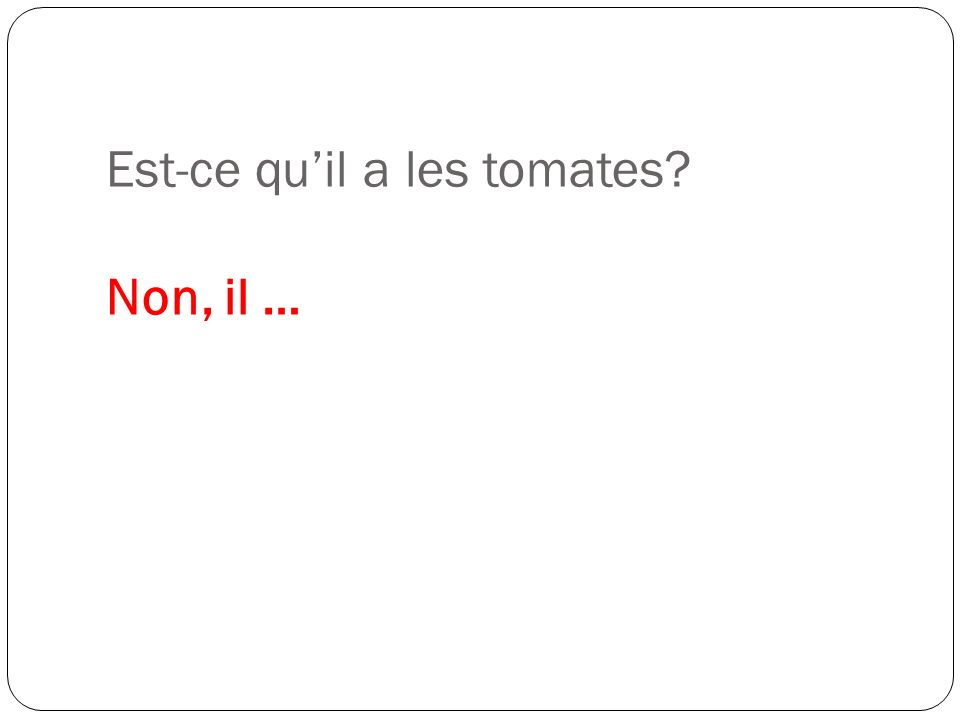 Est-ce quil a les tomates? Non, il …