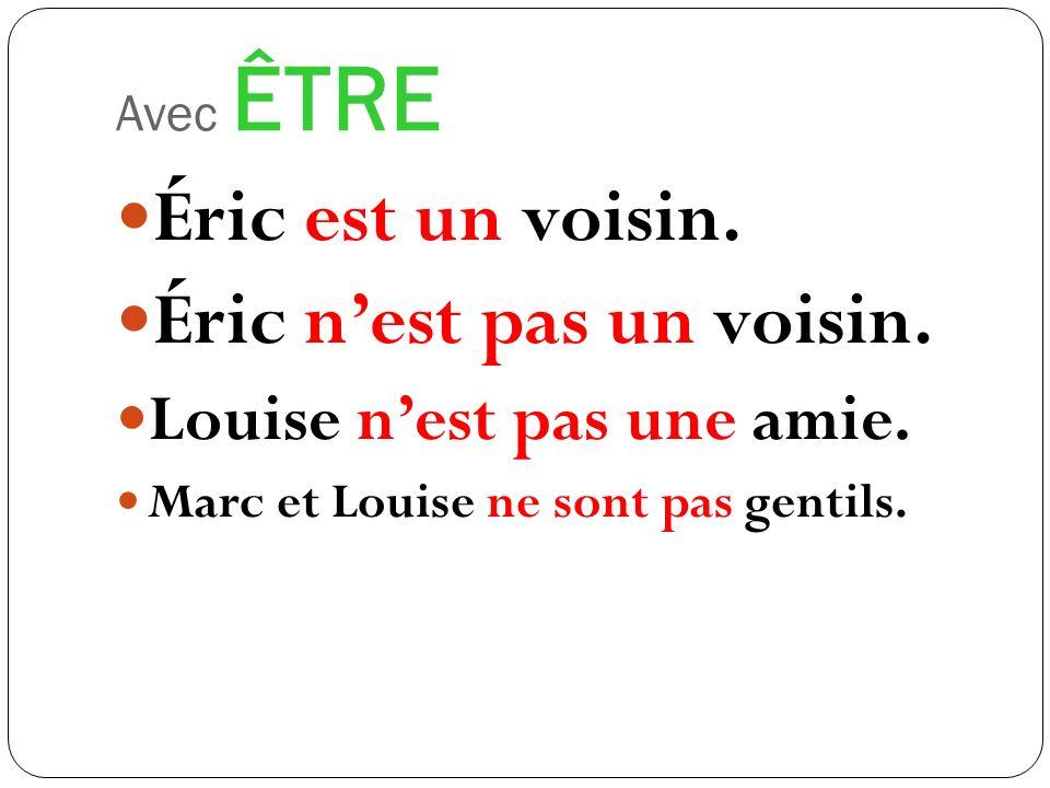 Avec ÊTRE Éric est un voisin. Éric nest pas un voisin. Louise nest pas une amie. Marc et Louise ne sont pas gentils.