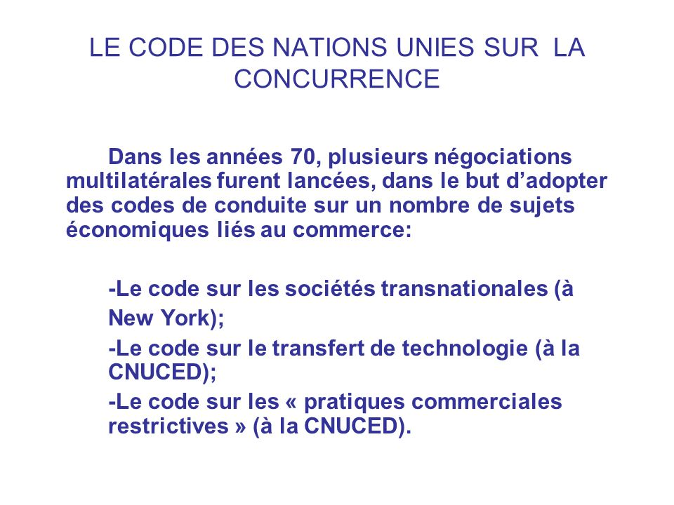 LE CODE DES NATIONS UNIES SUR LA CONCURRENCE Dans les années 70, plusieurs négociations multilatérales furent lancées, dans le but dadopter des codes
