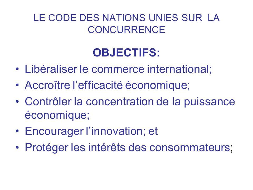 LE CODE DES NATIONS UNIES SUR LA CONCURRENCE OBJECTIFS: Libéraliser le commerce international; Accroître lefficacité économique; Contrôler la concentr